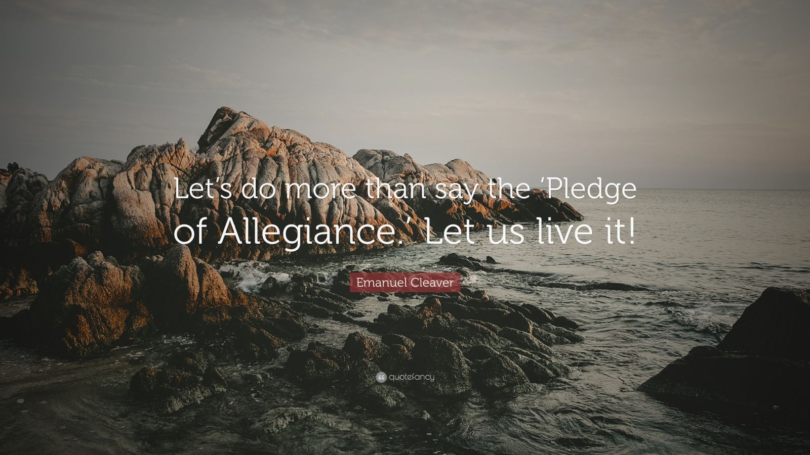 "Emanuel Cleaver Quote: ""Let's do more than say the 'Pledge of Allegiance.' Let us live it!"""