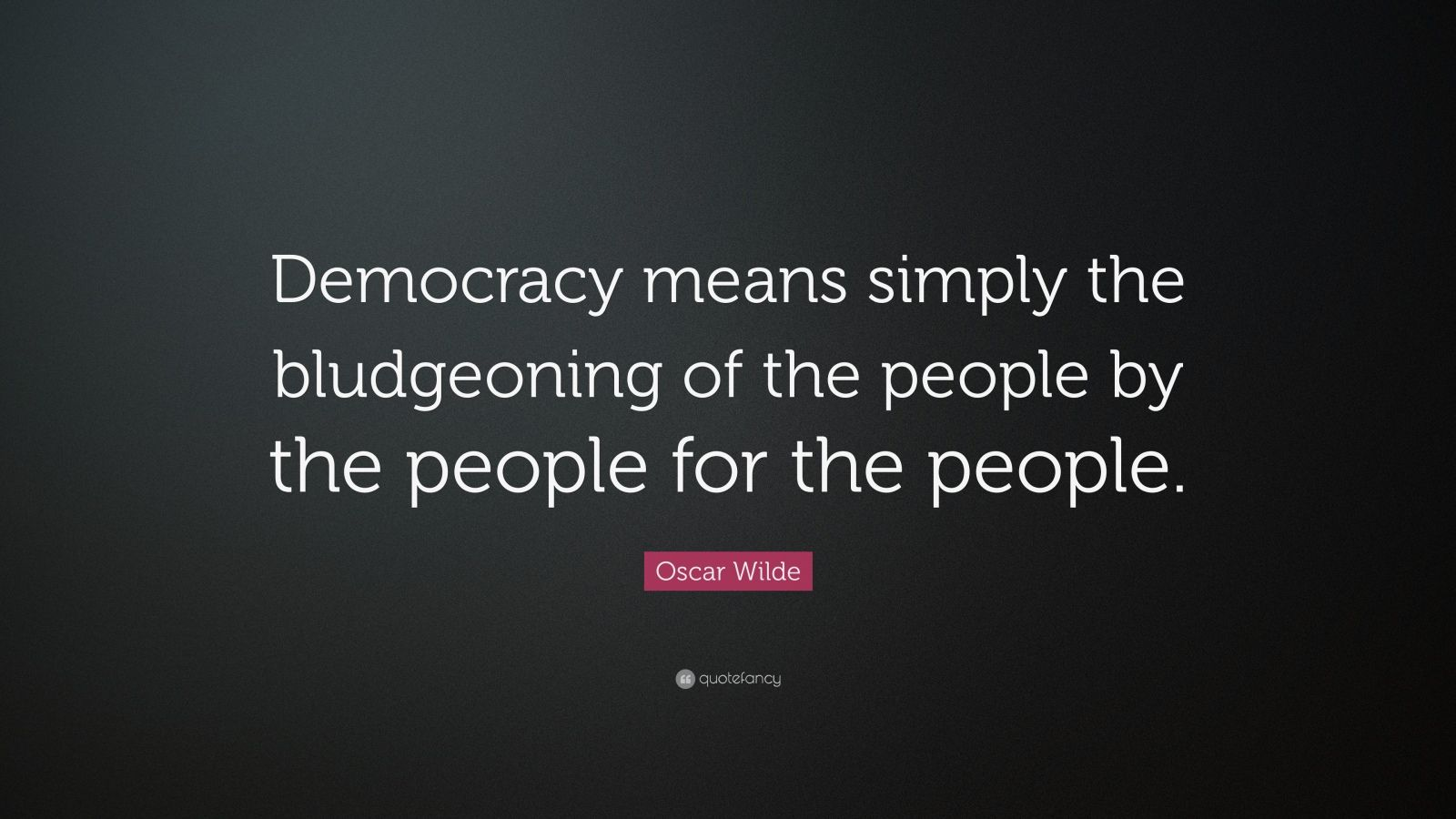 "Oscar Wilde Quote: ""Democracy means simply the bludgeoning of the people by the people for the people."""