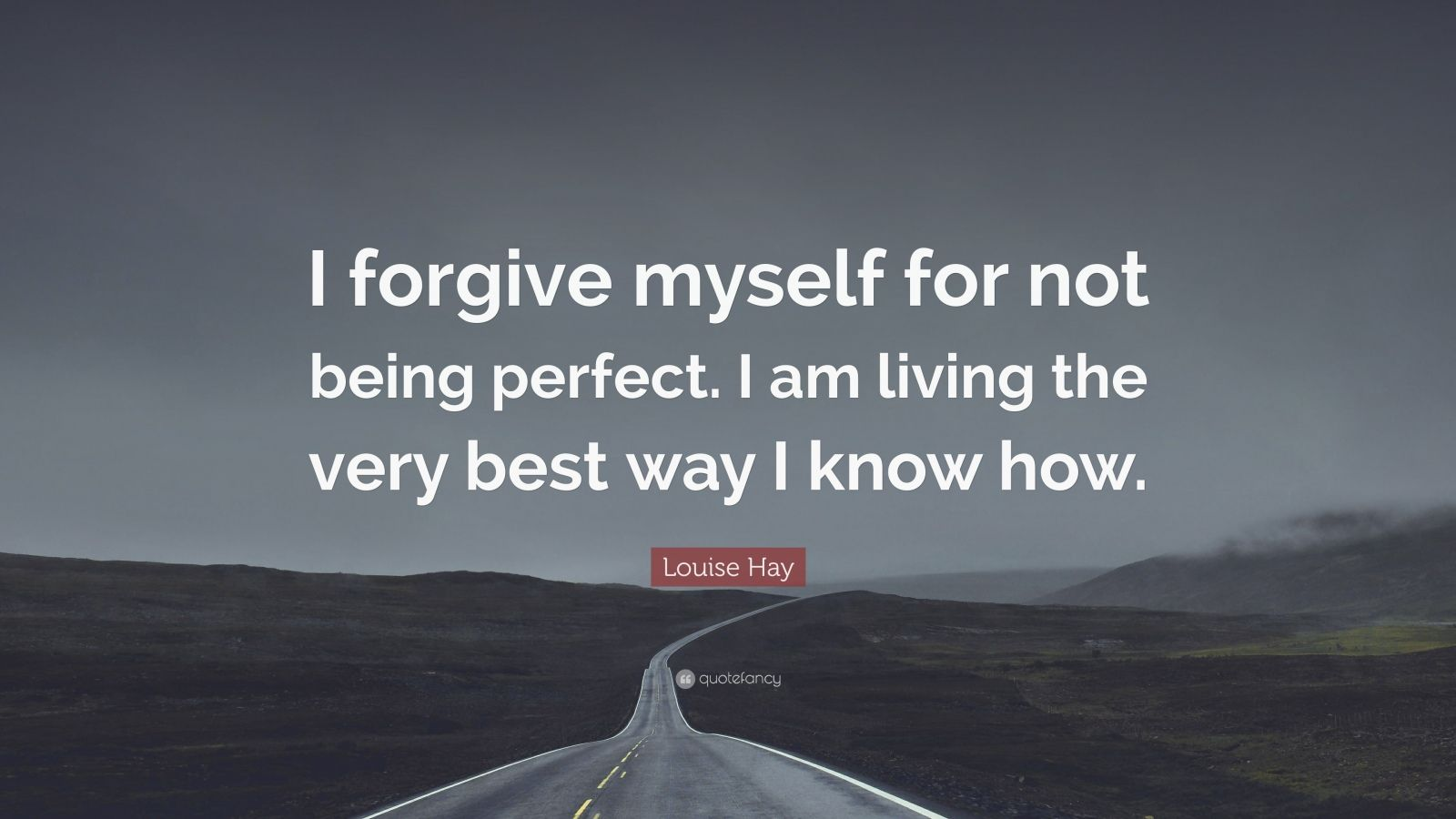 "Louise Hay Quote: ""I forgive myself for not being perfect. I am living the very best way I know how."""