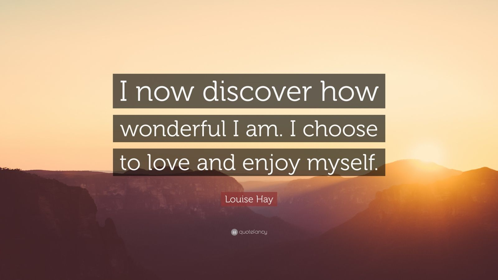 "Louise Hay Quote: ""I now discover how wonderful I am. I choose to love and enjoy myself."""