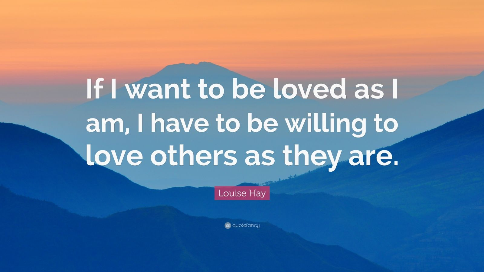 "Louise Hay Quote: ""If I want to be loved as I am, I have to be willing to love others as they are."""