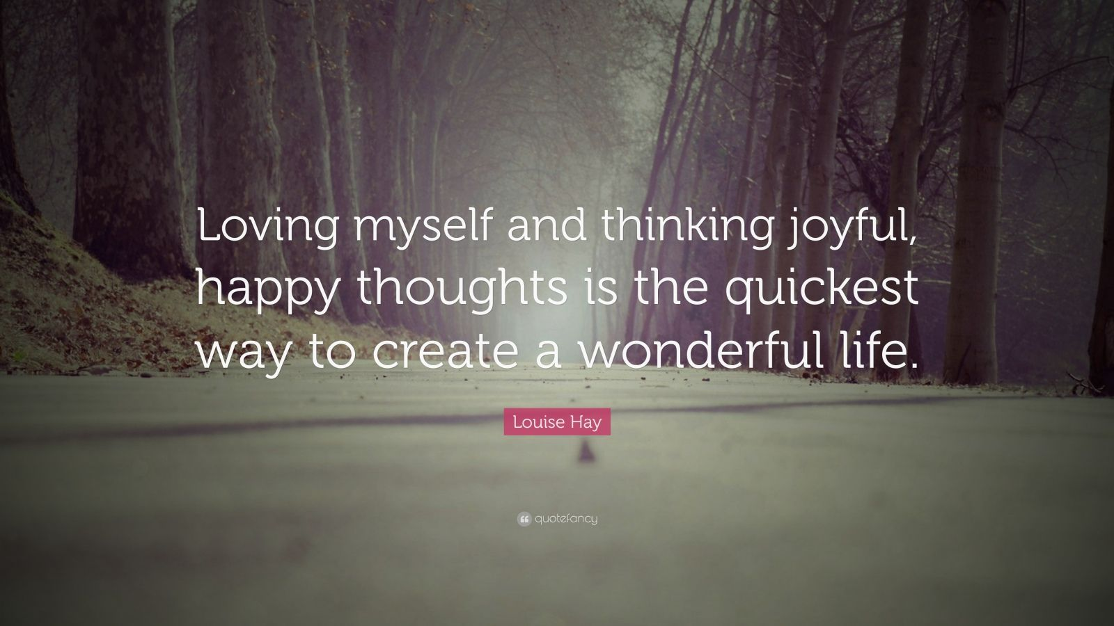 """Louise Hay Quote: """"Loving myself and thinking joyful, happy thoughts is the quickest way to create a wonderful life."""""""