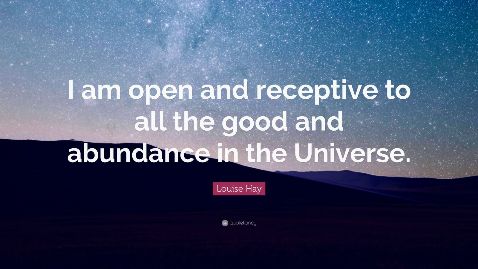 "Louise Hay Quote: ""I am open and receptive to all the good and abundance in the Universe."""