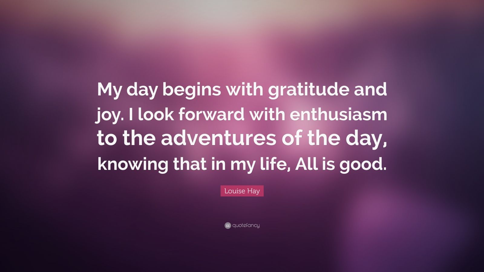 """Louise Hay Quote: """"My day begins with gratitude and joy. I look forward with enthusiasm to the adventures of the day, knowing that in my life, All is good."""""""