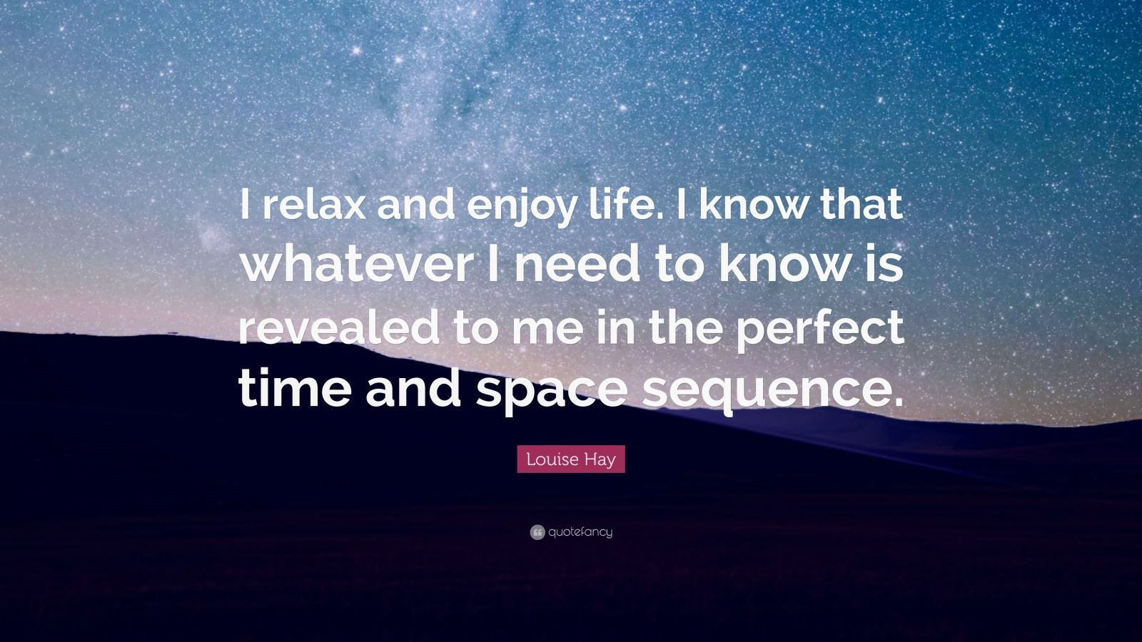 """Louise Hay Quote: """"I relax and enjoy life. I know that whatever I need to know is revealed to me in the perfect time and space sequence."""""""