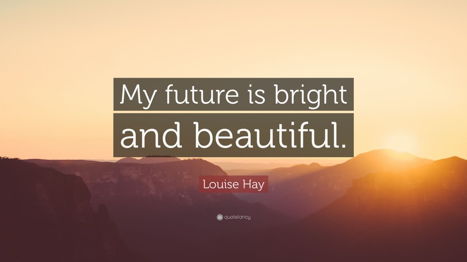 """Louise Hay Quote: """"My future is bright and beautiful."""""""