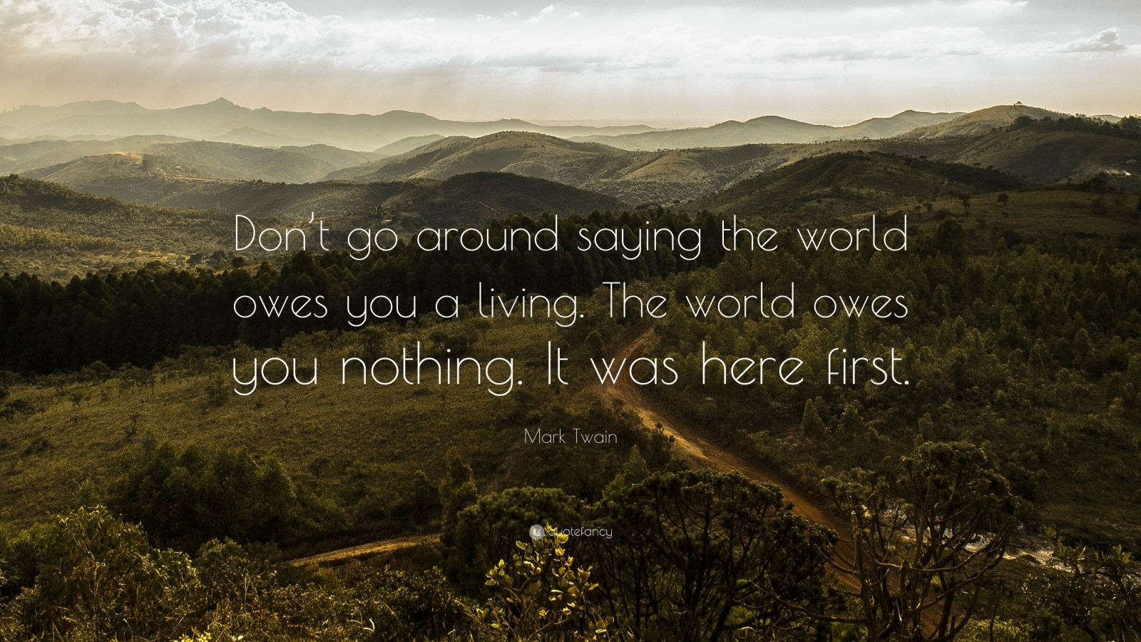 "Mark Twain Quote: ""Don't go around saying the world owes you a living. The world owes you nothing. It was here first."""