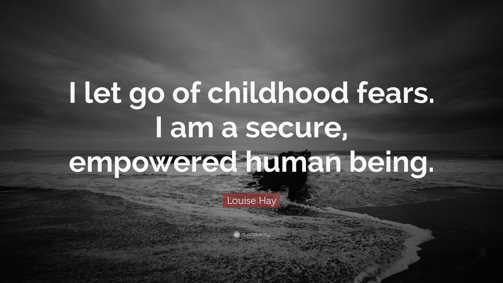 """Louise Hay Quote: """"I let go of childhood fears. I am a secure, empowered human being."""""""