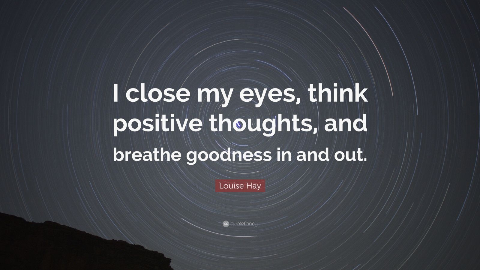 "Louise Hay Quote: ""I close my eyes, think positive thoughts, and breathe goodness in and out."""