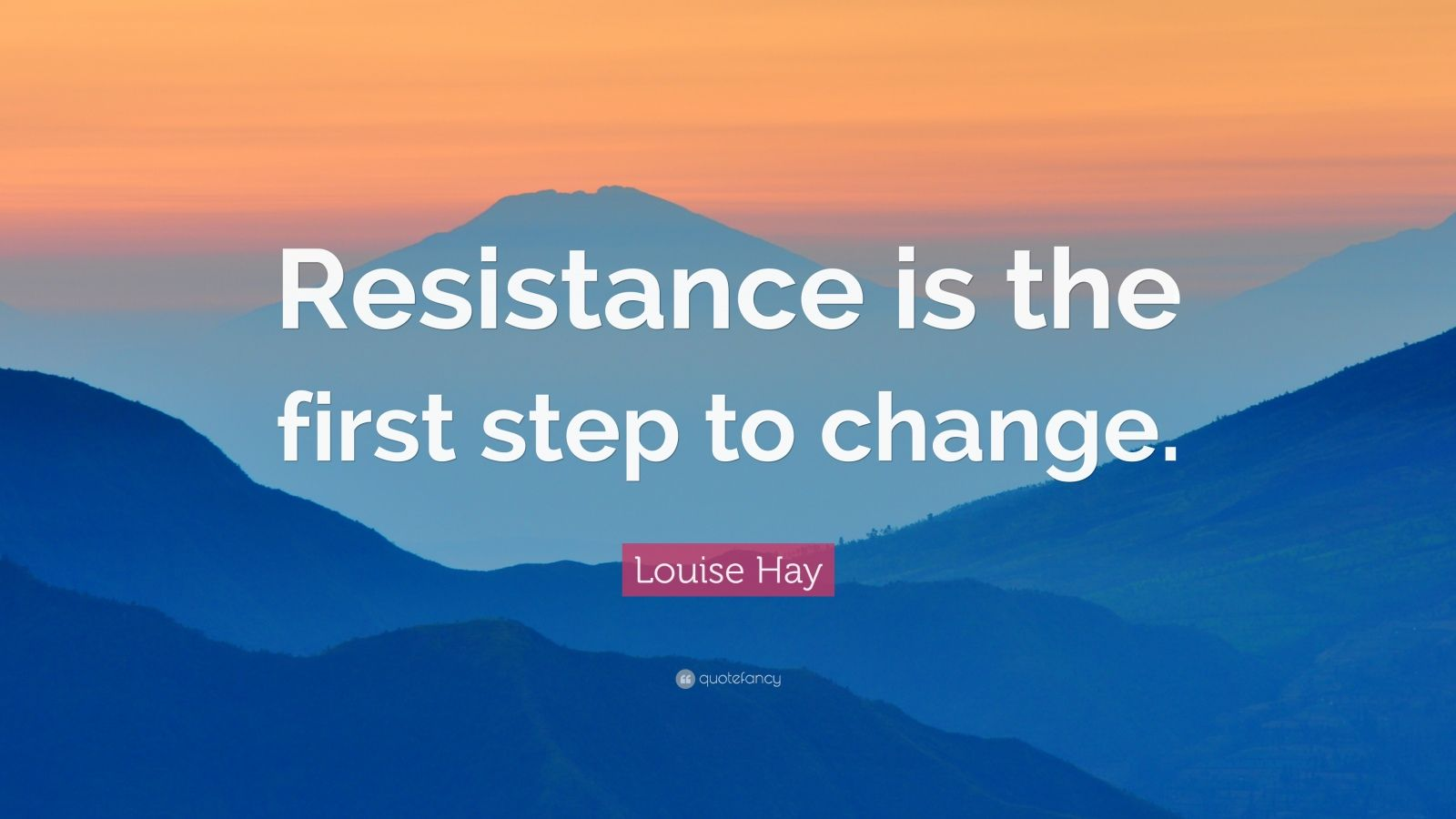 "Louise Hay Quote: ""Resistance is the first step to change."""