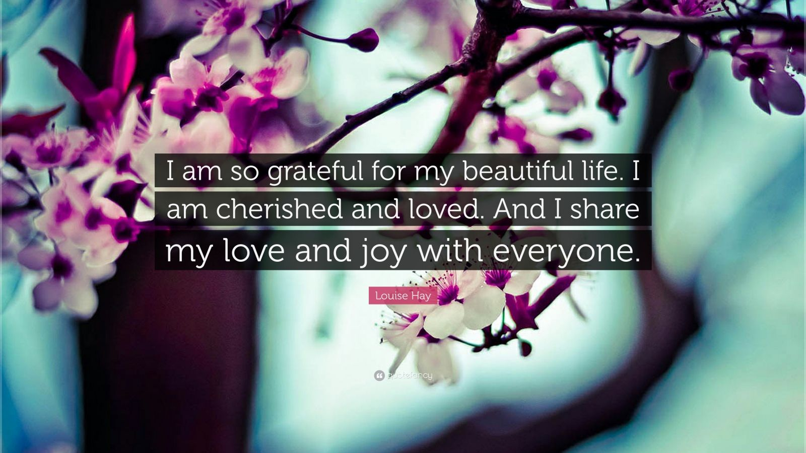 "Louise Hay Quote: ""I am so grateful for my beautiful life. I am cherished and loved. And I share my love and joy with everyone."""