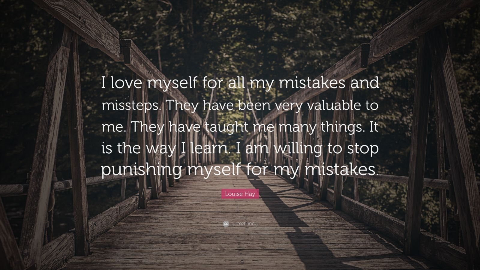 """Louise Hay Quote: """"I love myself for all my mistakes and missteps. They have been very valuable to me. They have taught me many things. It is the way I learn. I am willing to stop punishing myself for my mistakes."""""""