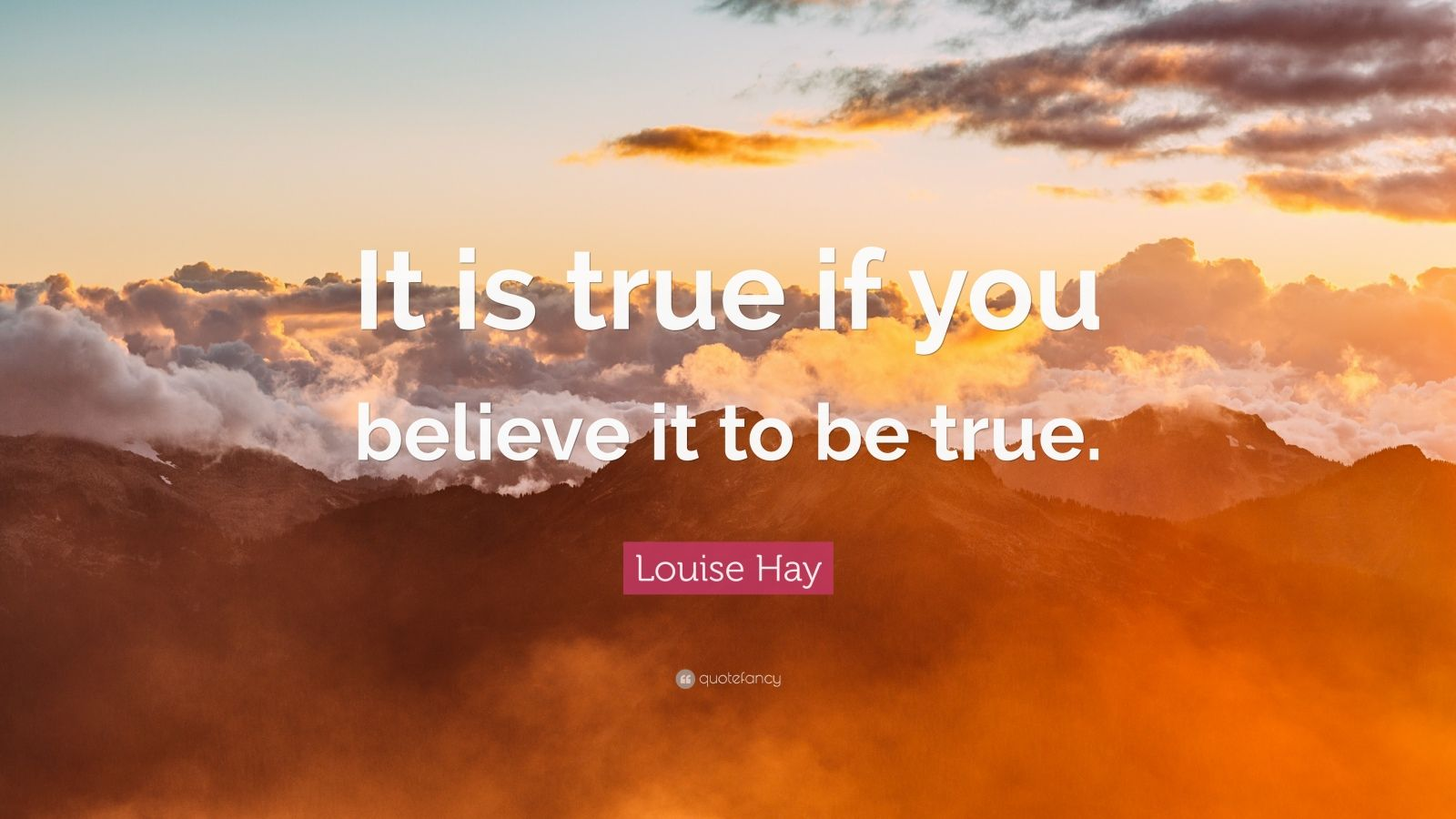 """Louise Hay Quote: """"It is true if you believe it to be true."""""""