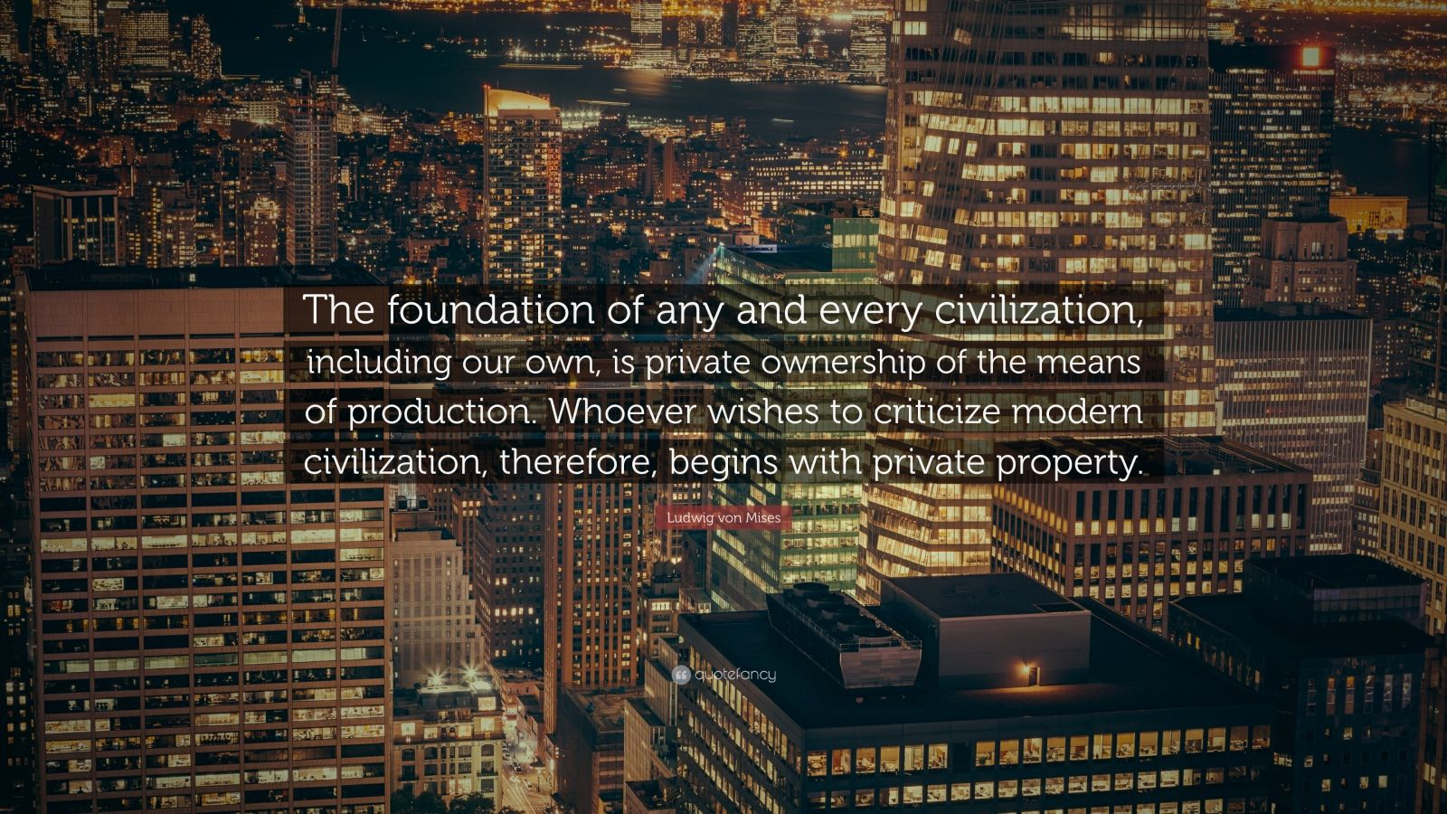 "Ludwig von Mises Quote: ""The foundation of any and every civilization, including our own, is private ownership of the means of production. Whoever wishes to criticize modern civilization, therefore, begins with private property."""