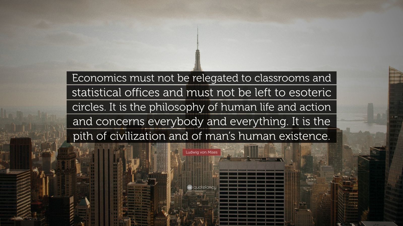 """Ludwig von Mises Quote: """"Economics must not be relegated to classrooms and statistical offices and must not be left to esoteric circles. It is the philosophy of human life and action and concerns everybody and everything. It is the pith of civilization and of man's human existence."""""""