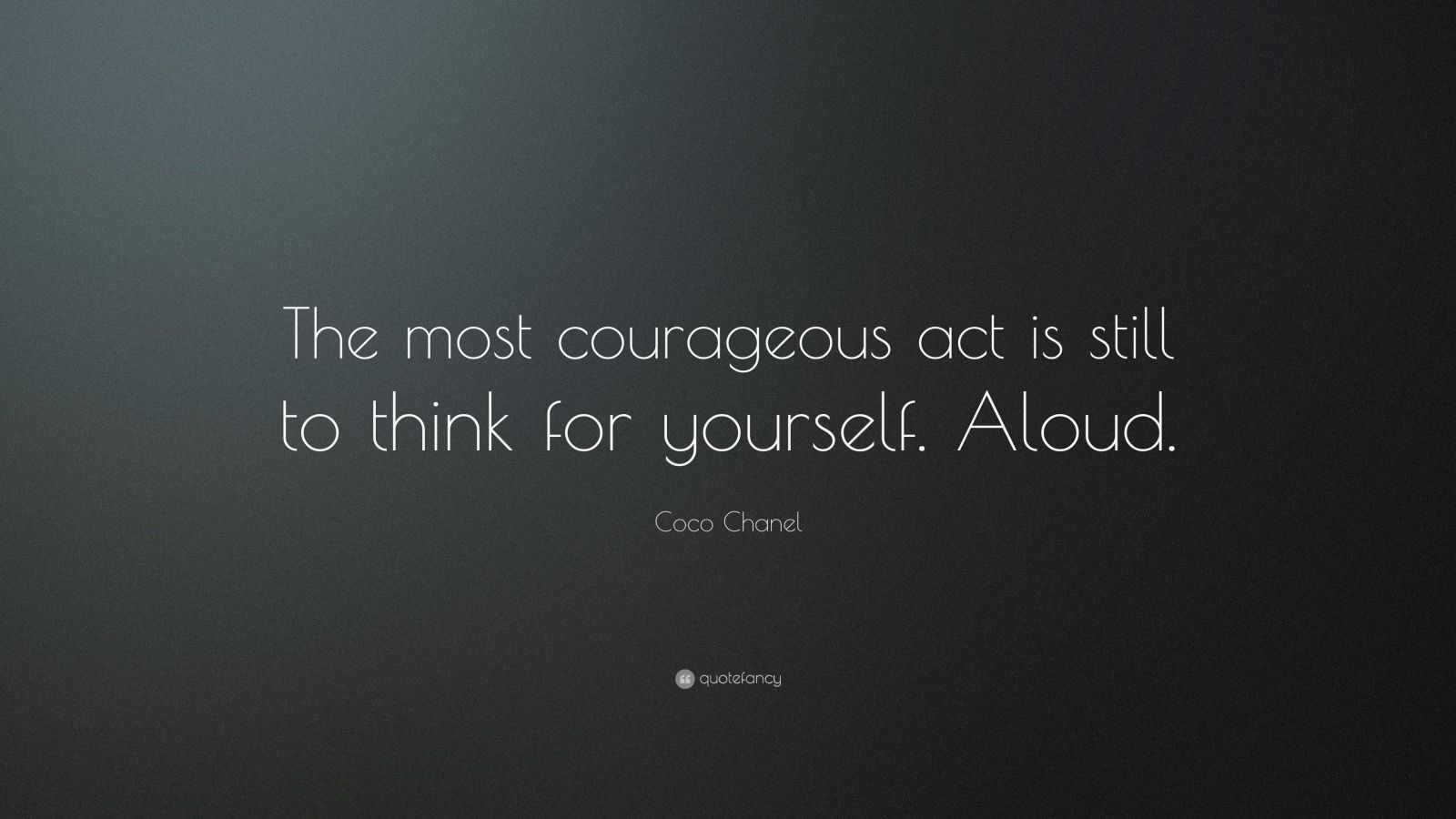 "Coco Chanel Quote: ""The most courageous act is still to think for yourself.  Aloud."""
