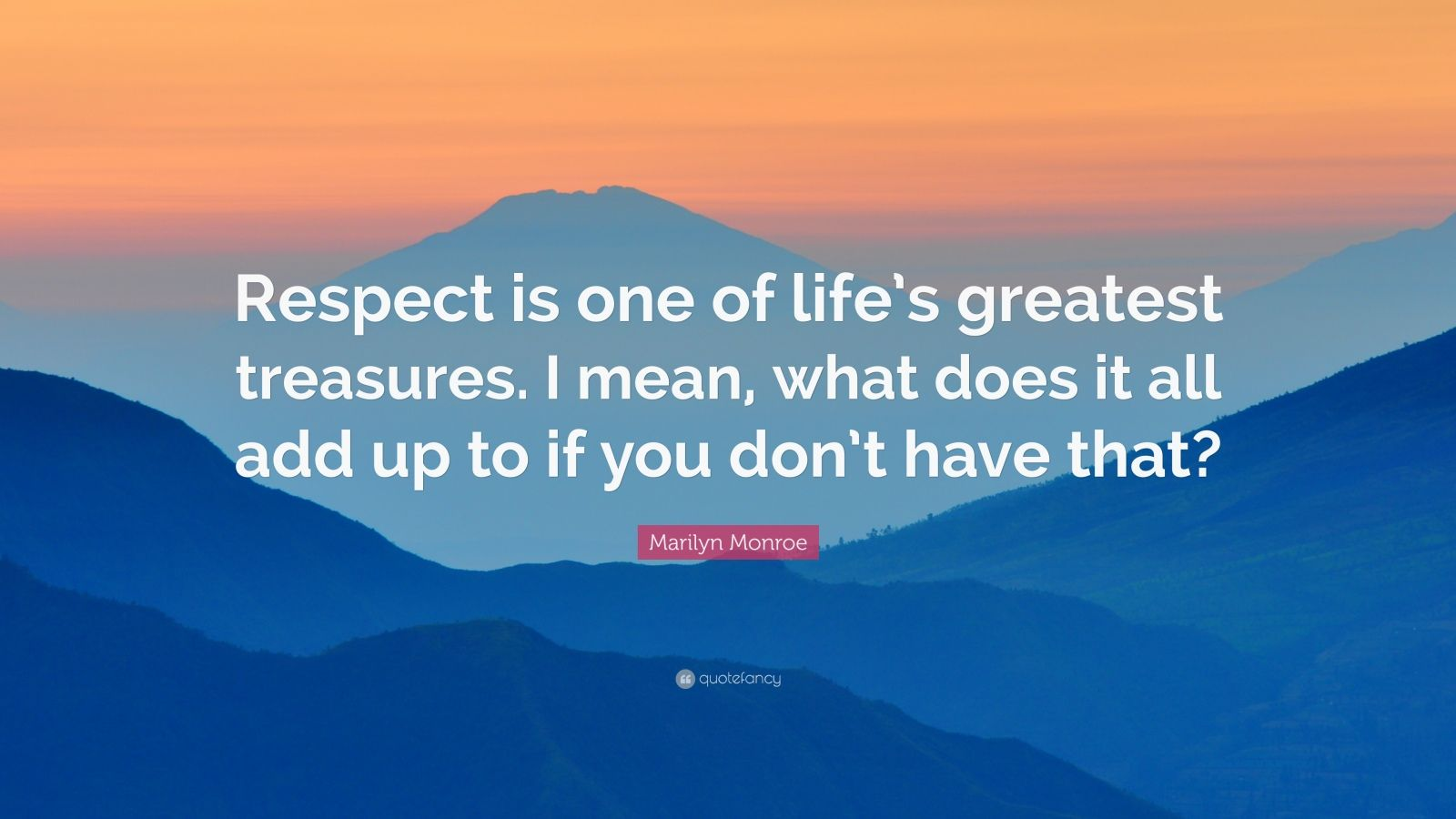 """Marilyn Monroe Quote: """"Respect is one of life's greatest treasures. I mean, what does it all add up to if you don't have that?"""""""