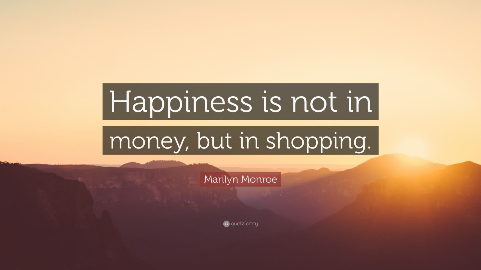 "Marilyn Monroe Quote: ""Happiness is not in money, but in shopping."""