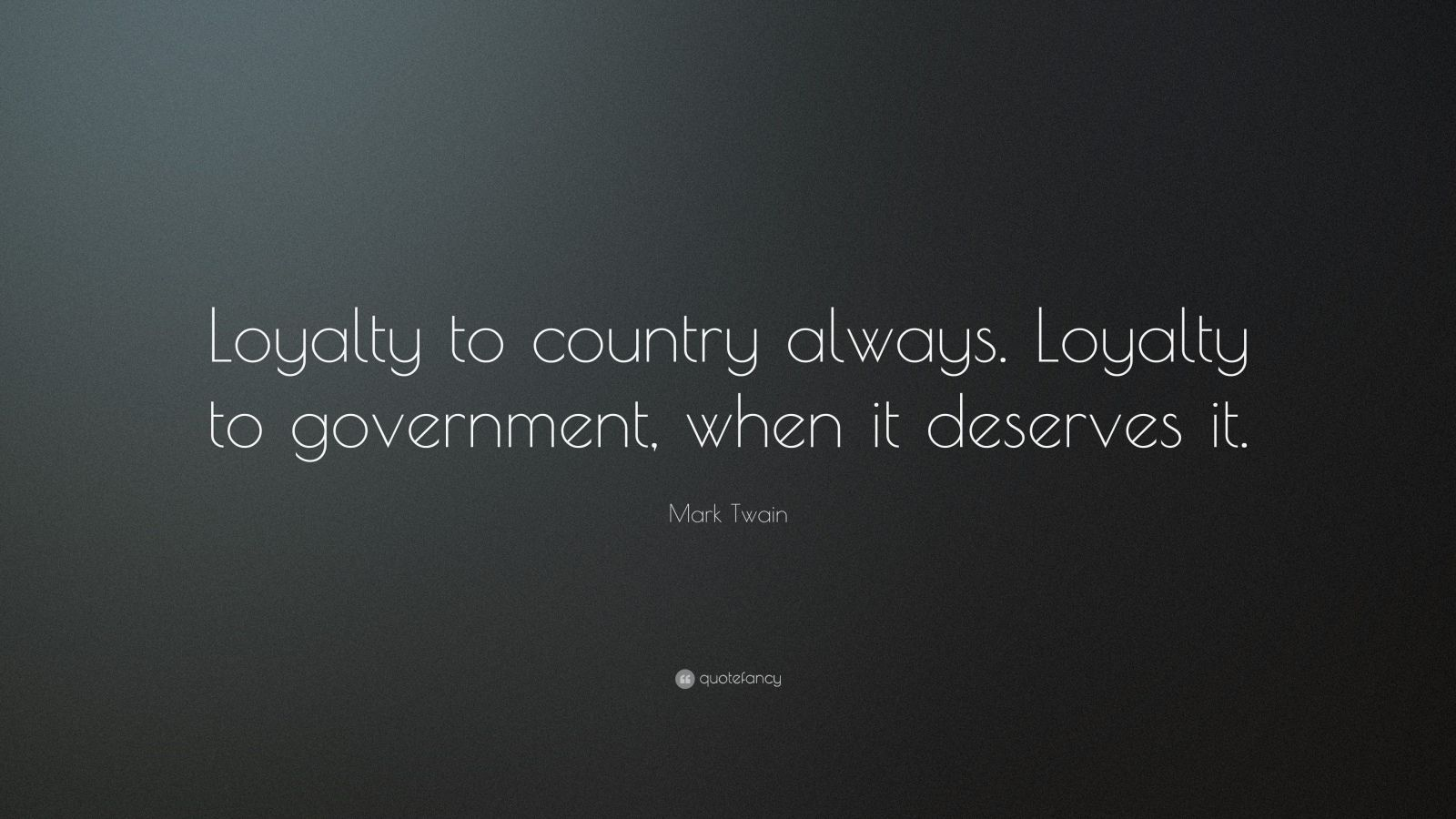 "Mark Twain Quote: ""Loyalty to country always. Loyalty to government, when it deserves it."""