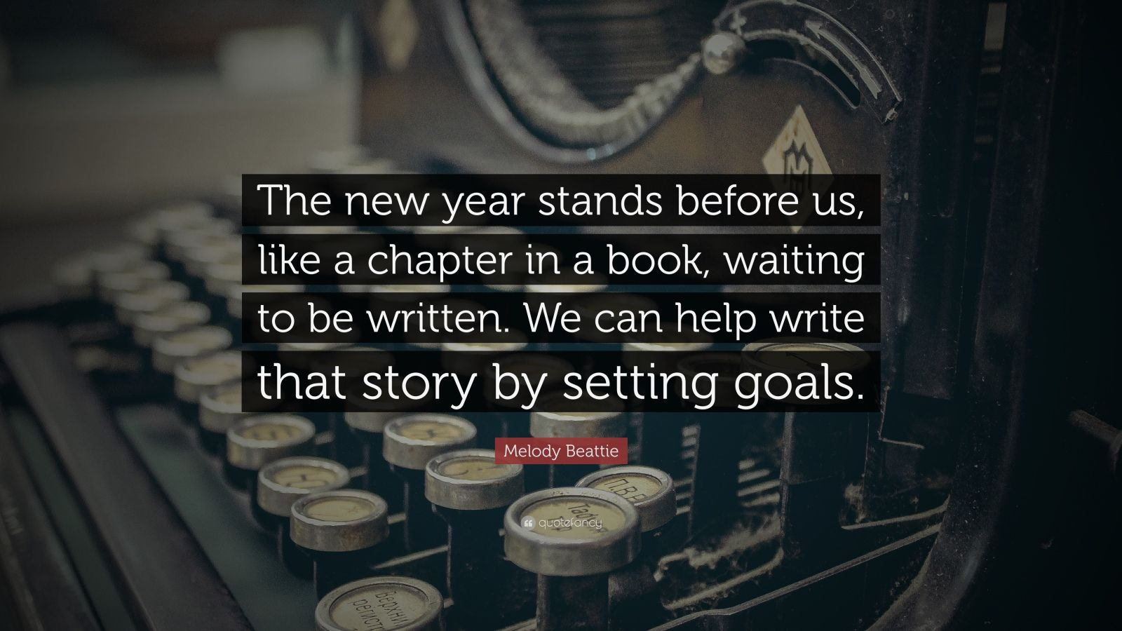 "New Year Quotes: ""The new year stands before us, like a chapter in a book, waiting to be written. We can help write that story by setting goals."" — Melody Beattie"