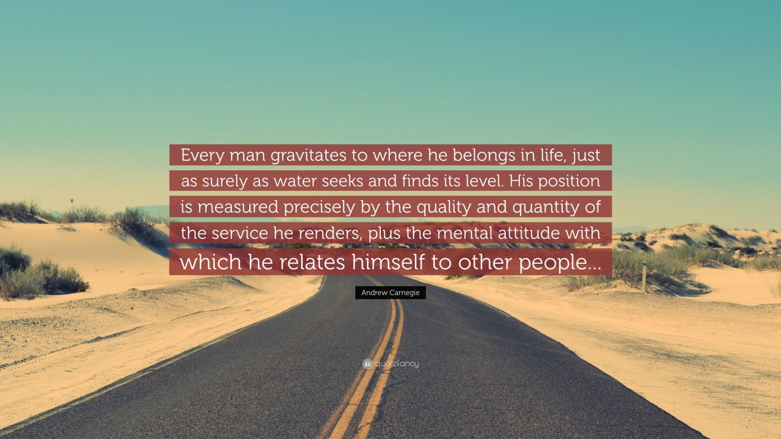 """Andrew Carnegie Quote: """"Every man gravitates to where he belongs in life, just as surely as water seeks and finds its level. His position is measured precisely by the quality and quantity of the service he renders, plus the mental attitude with which he relates himself to other people..."""""""