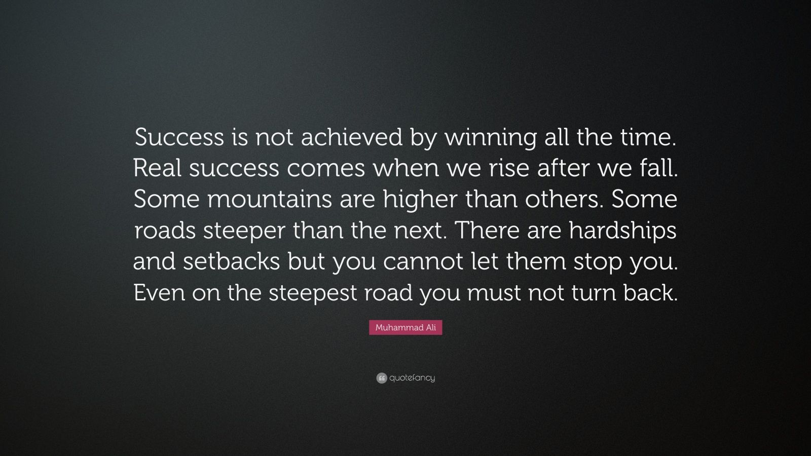 "Muhammad Ali Quote: ""Success is not achieved by winning all the time. Real success comes when we rise after we fall. Some mountains are higher than others. Some roads steeper than the next. There are hardships and setbacks but you cannot let them stop you. Even on the steepest road you must not turn back."""