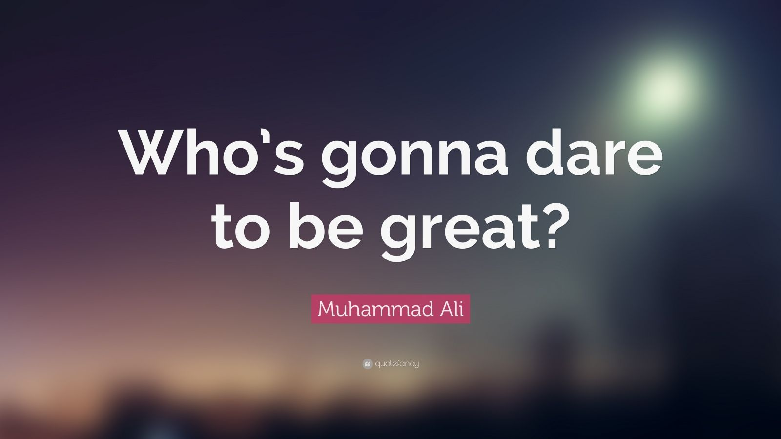 "Muhammad Ali Quote: ""Who's gonna dare to be great?"""