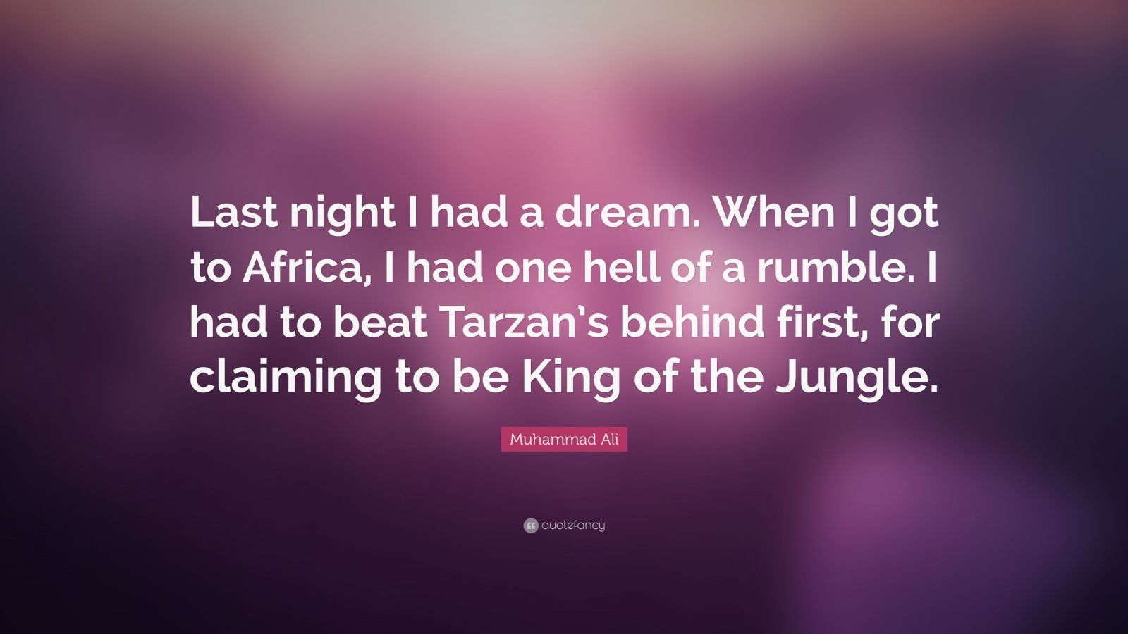 "Muhammad Ali Quote: ""Last night I had a dream. When I got to Africa, I had one hell of a rumble. I had to beat Tarzan's behind first, for claiming to be King of the Jungle."""