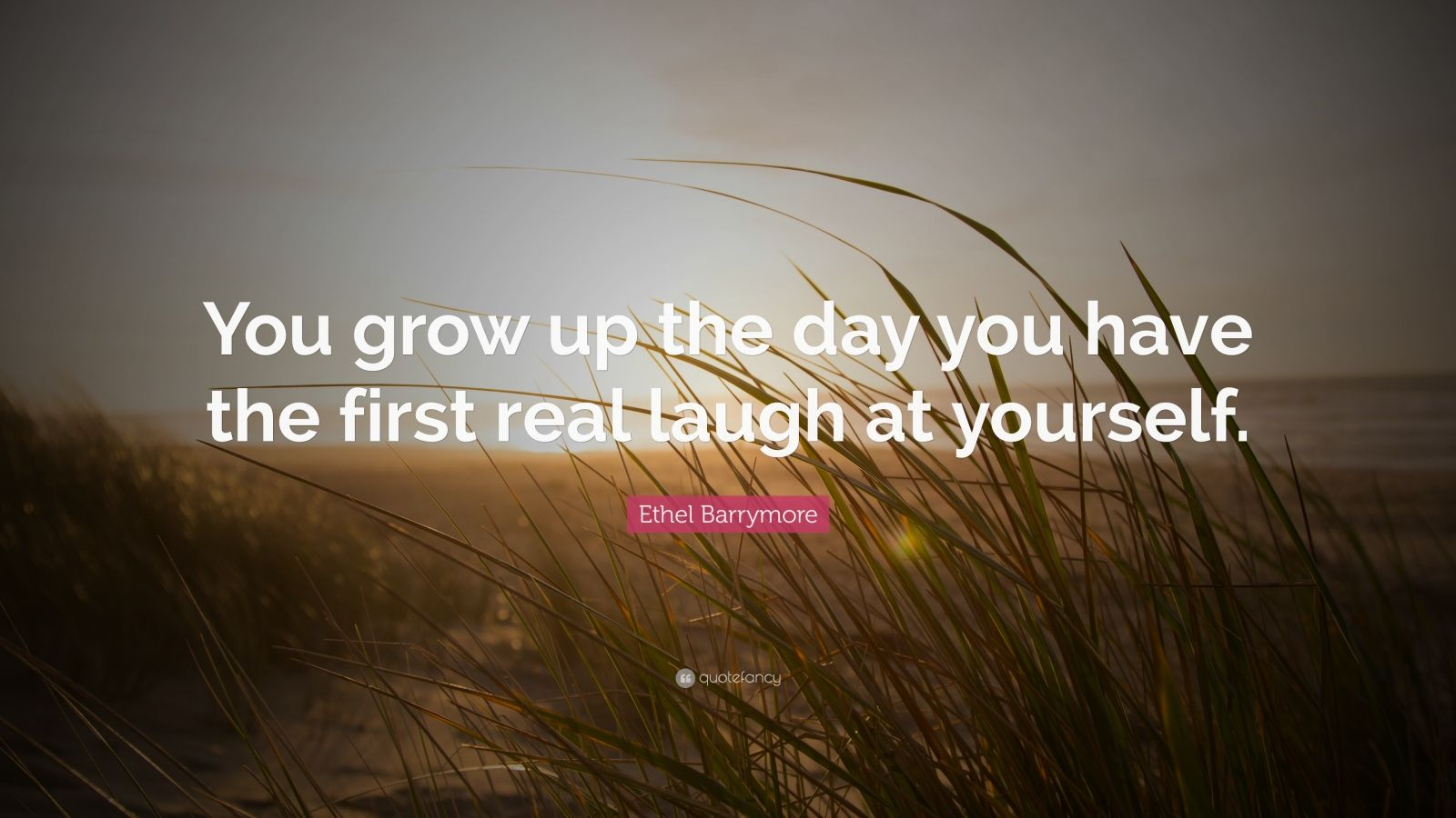 "Ethel Barrymore Quote: ""You grow up the day you have the first real laugh at yourself."""