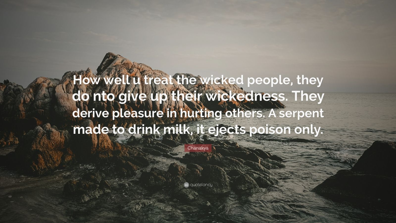 """Chanakya Quote: """"How well u treat the wicked people, they do nto give up their wickedness. They derive pleasure in hurting others. A serpent made to drink milk, it ejects poison only."""""""