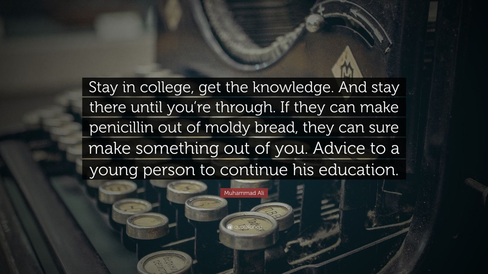 "Muhammad Ali Quote: ""Stay in college, get the knowledge. And stay there until you're through. If they can make penicillin out of moldy bread, they can sure make something out of you. Advice to a young person to continue his education."""