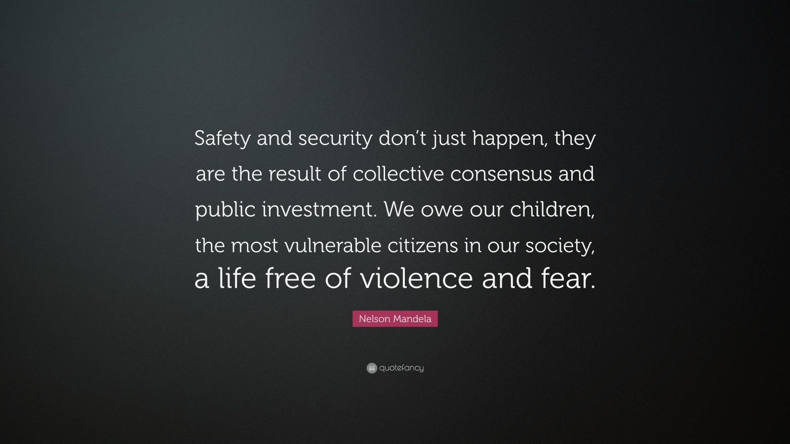 "Nelson Mandela Quote: ""Safety and security don't just happen, they are the result of collective consensus and public investment. We owe our children, the most vulnerable citizens in our society, a life free of violence and fear."""