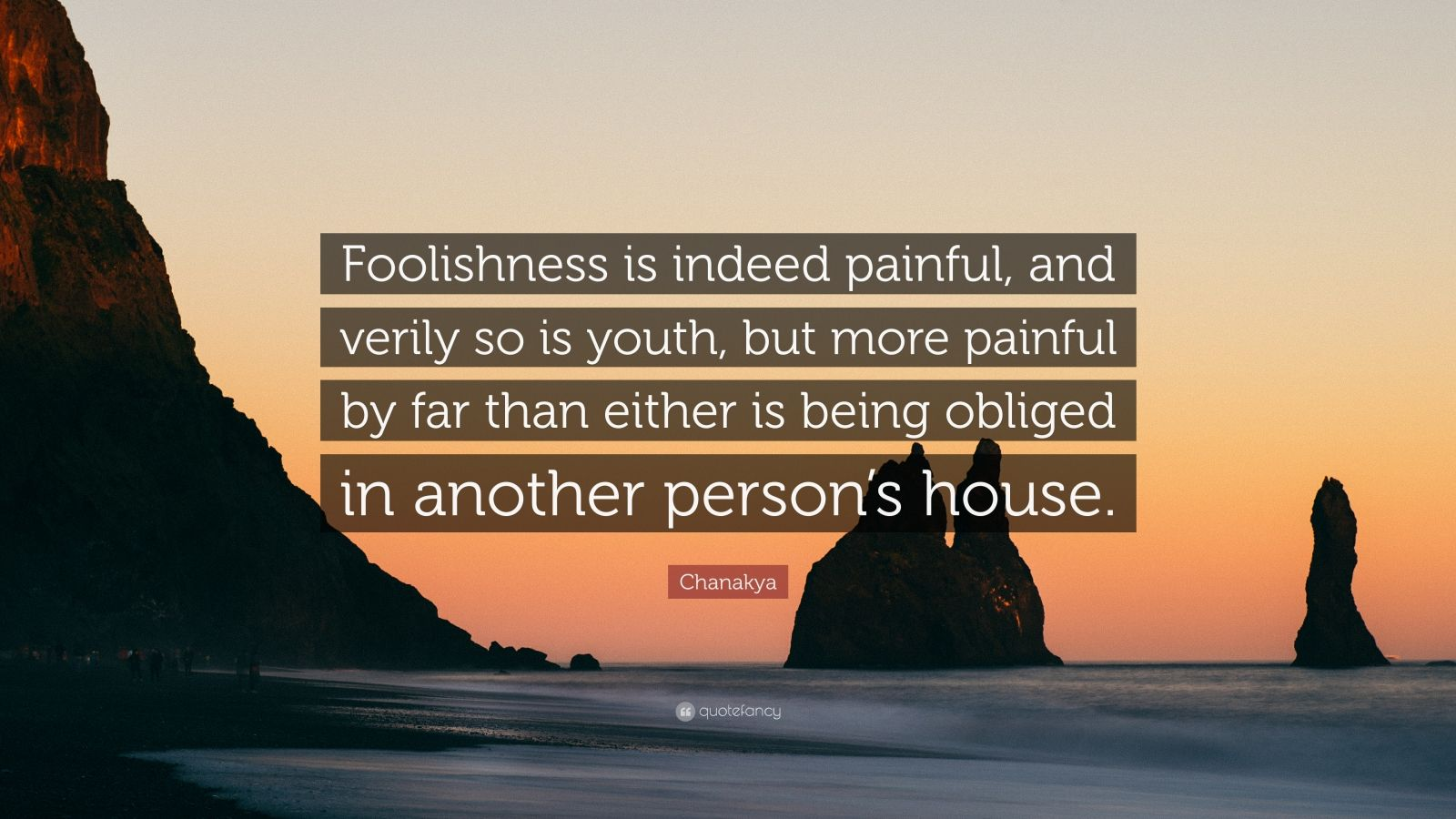 "Chanakya Quote: ""Foolishness is indeed painful, and verily so is youth, but more painful by far than either is being obliged in another person's house."""