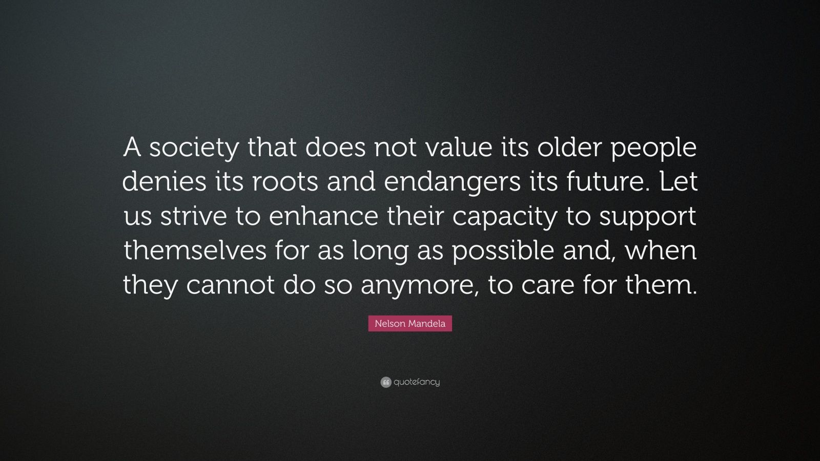 "Nelson Mandela Quote: ""A society that does not value its older people denies its roots and endangers its future. Let us strive to enhance their capacity to support themselves for as long as possible and, when they cannot do so anymore, to care for them."""
