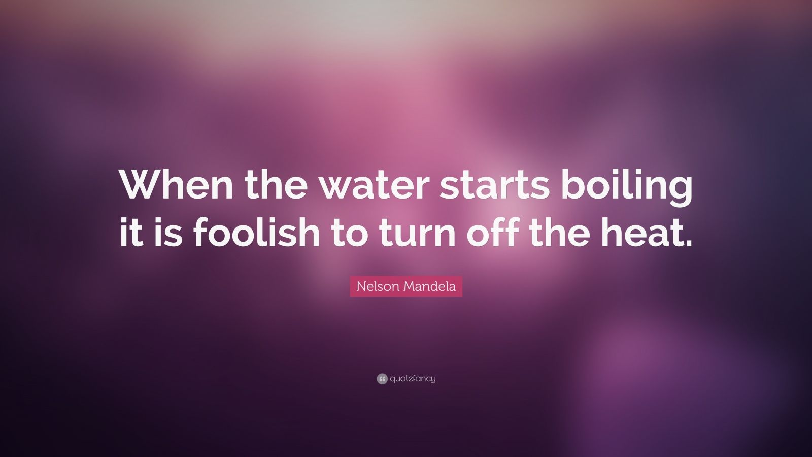 "Nelson Mandela Quote: ""When the water starts boiling it is foolish to turn off the heat."""
