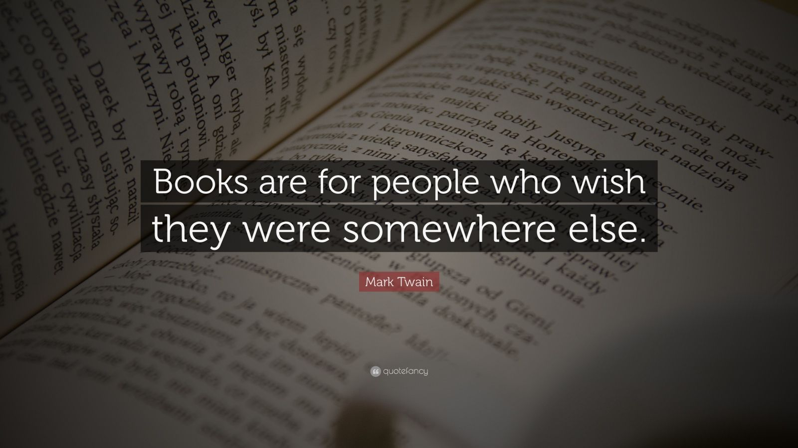 "Mark Twain Quote: ""Books are for people who wish they were somewhere else."""