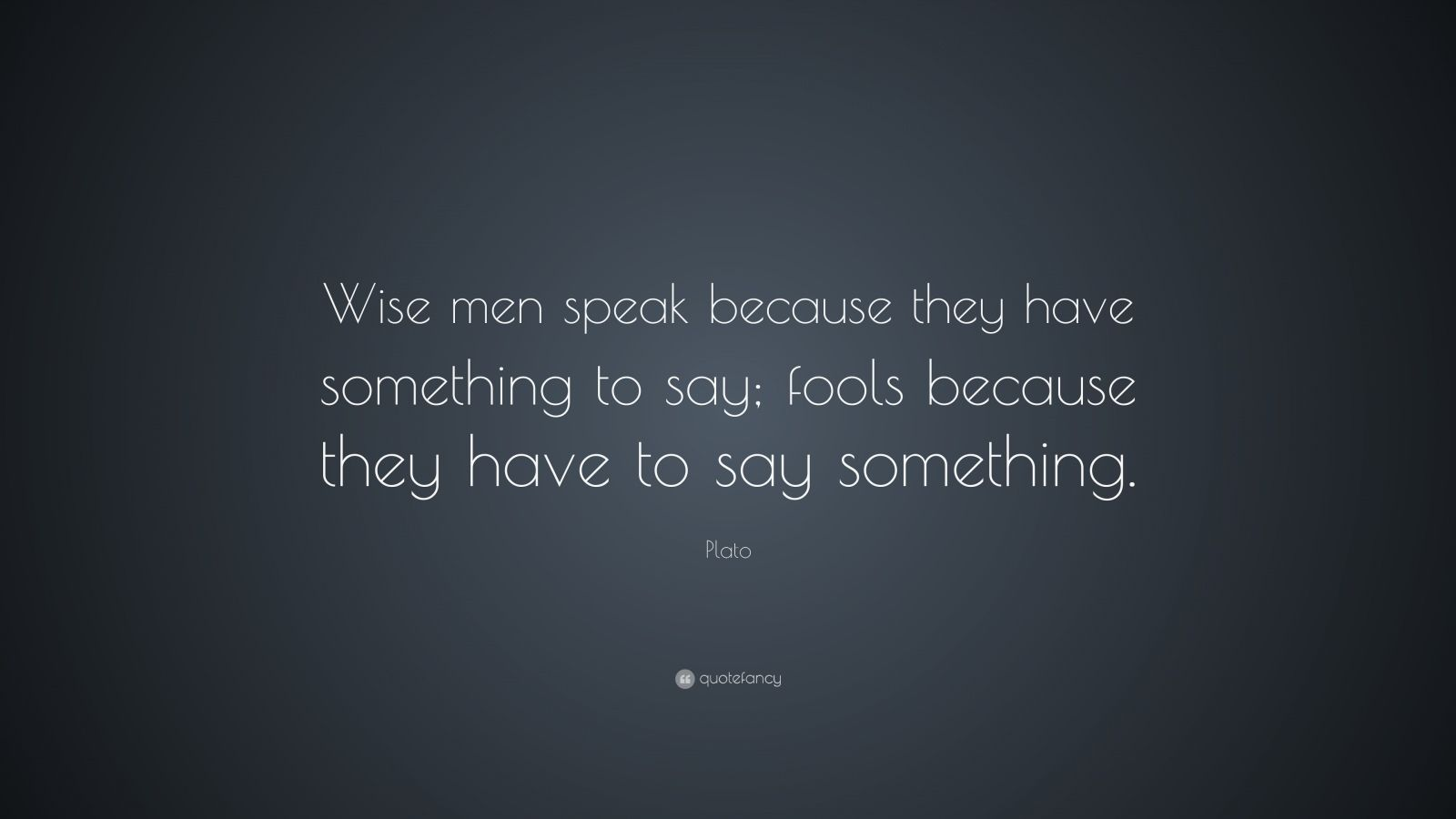 "Plato Quote: ""Wise men speak because they have something to say; fools because they have to say something."""
