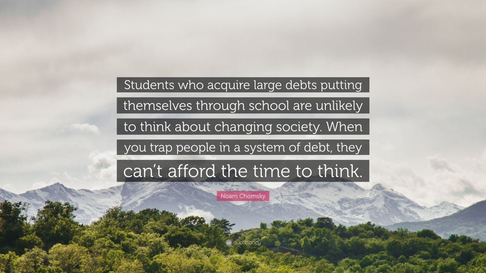 """Noam Chomsky Quote: """"Students who acquire large debts putting themselves through school are unlikely to think about changing society. When you trap people in a system of debt, they can't afford the time to think."""""""