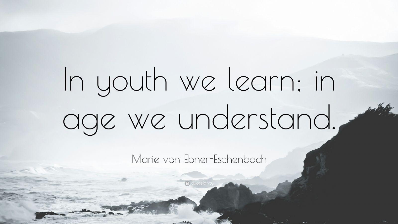 """Marie von Ebner-Eschenbach Quote: """"In youth we learn; in age we understand."""""""