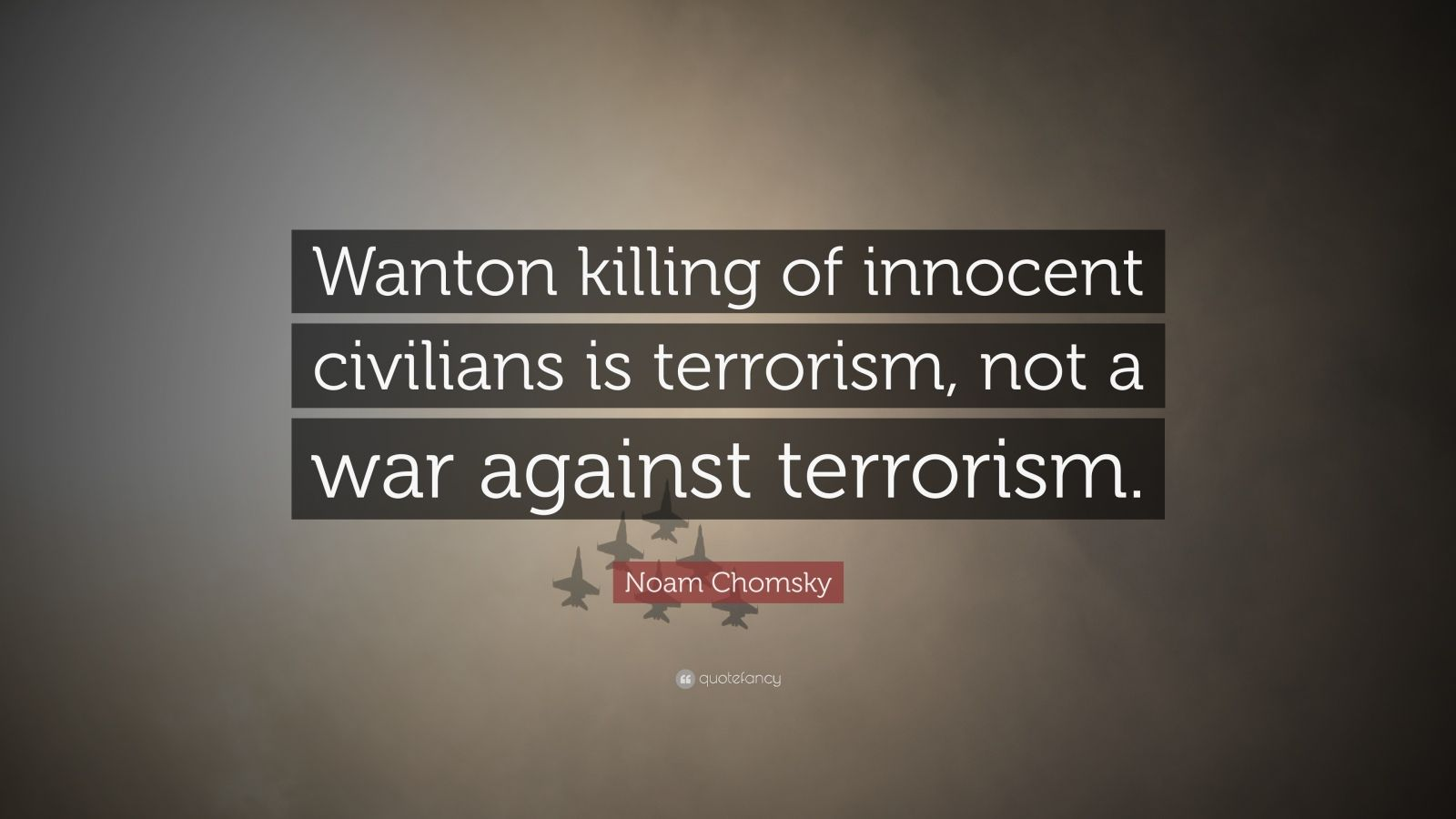 "Noam Chomsky Quote: ""Wanton killing of innocent civilians is terrorism, not a war against terrorism."""