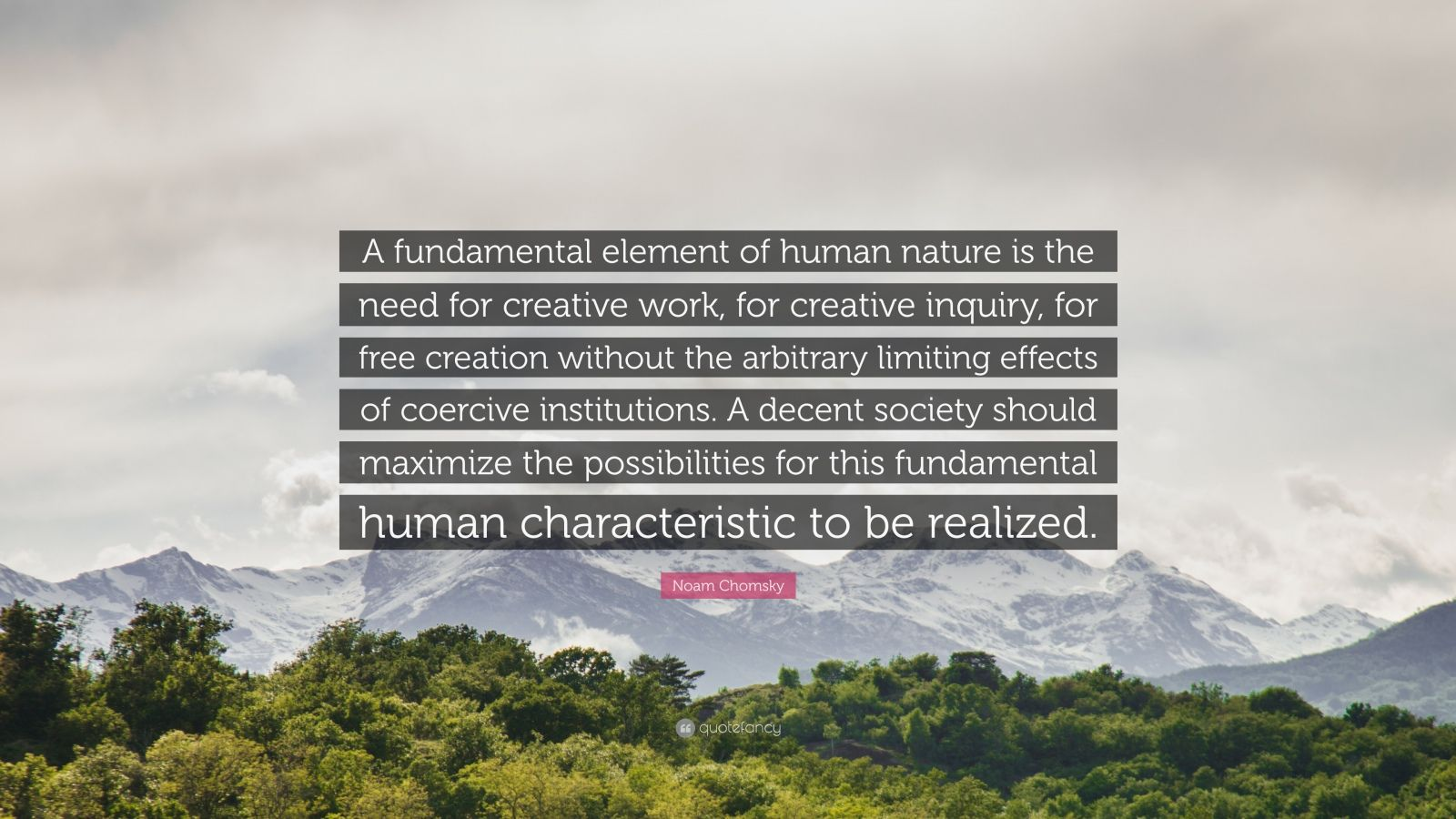 "Noam Chomsky Quote: ""A fundamental element of human nature is the need for creative work, for creative inquiry, for free creation without the arbitrary limiting effects of coercive institutions. A decent society should maximize the possibilities for this fundamental human characteristic to be realized."""