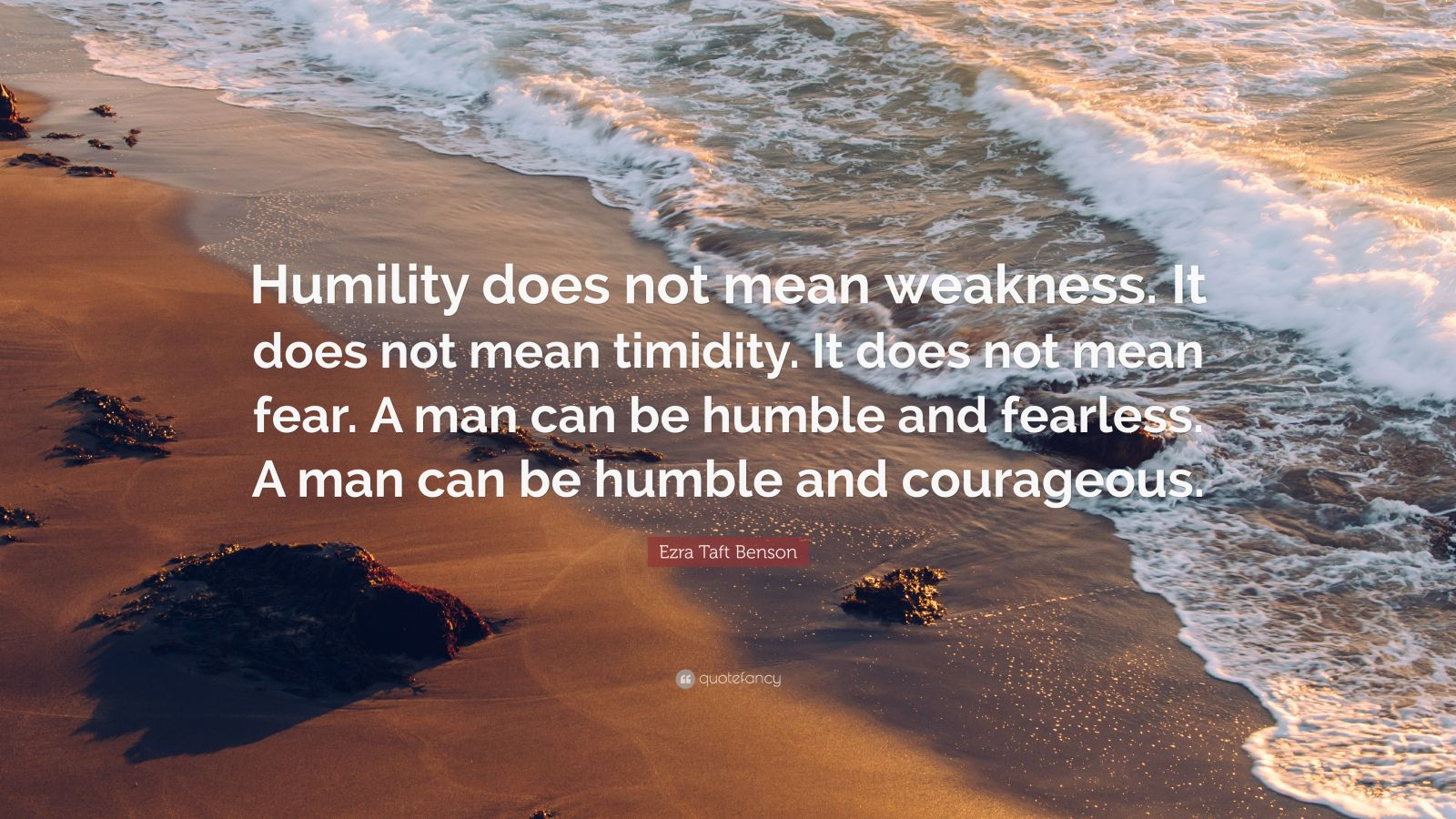 "Ezra Taft Benson Quote: ""Humility does not mean weakness. It does not mean timidity. It does not mean fear. A man can be humble and fearless. A man can be humble and courageous."""