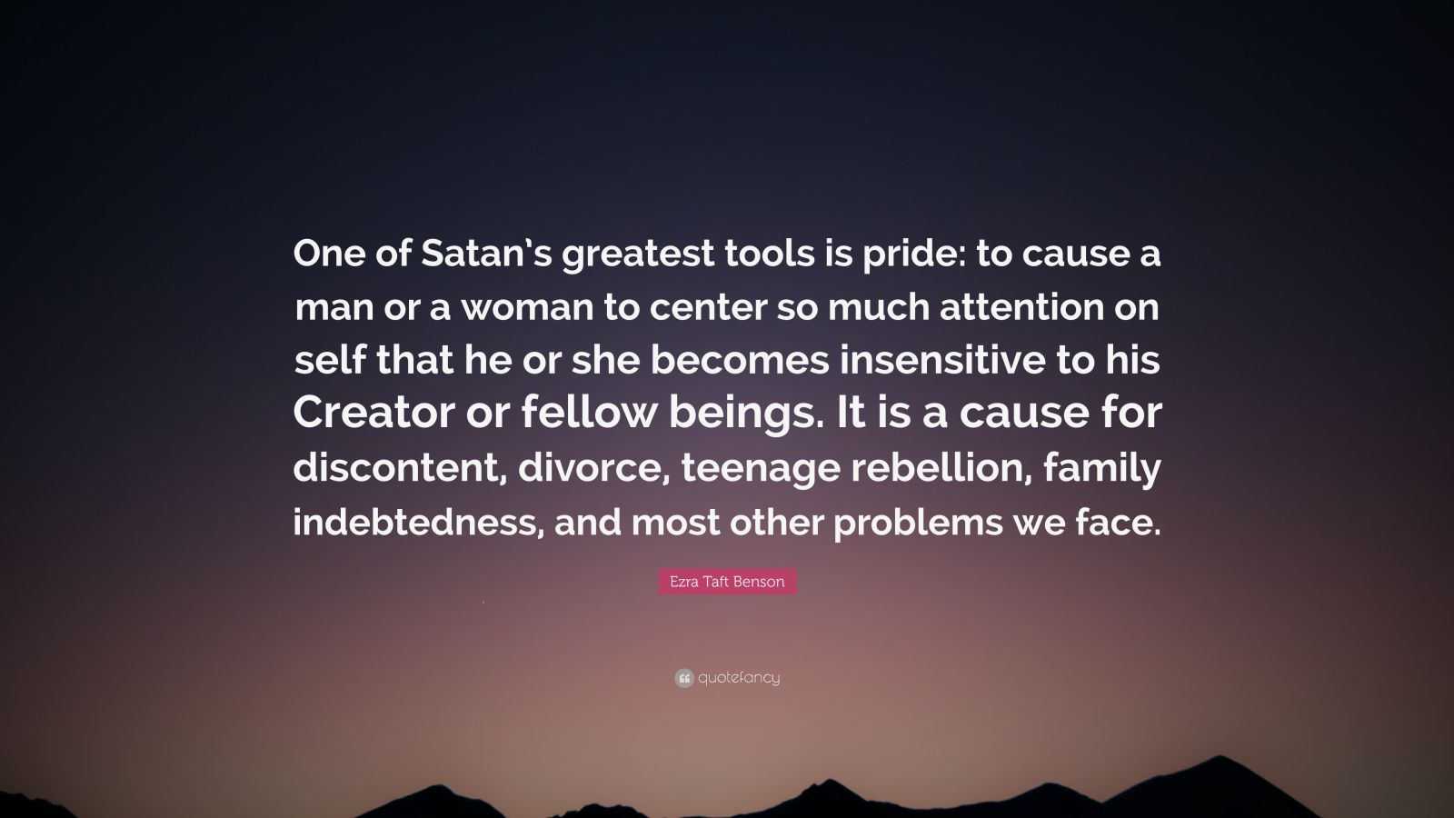 "Ezra Taft Benson Quote: ""One of Satan's greatest tools is pride: to cause a man or a woman to center so much attention on self that he or she becomes insensitive to his Creator or fellow beings. It is a cause for discontent, divorce, teenage rebellion, family indebtedness, and most other problems we face."""