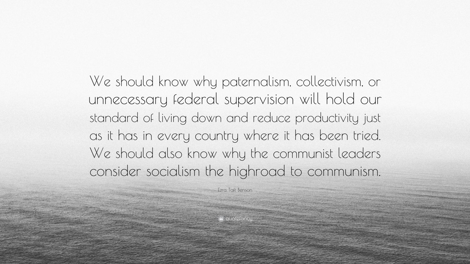 "Ezra Taft Benson Quote: ""We should know why paternalism, collectivism, or unnecessary federal supervision will hold our standard of living down and reduce productivity just as it has in every country where it has been tried. We should also know why the communist leaders consider socialism the highroad to communism."""