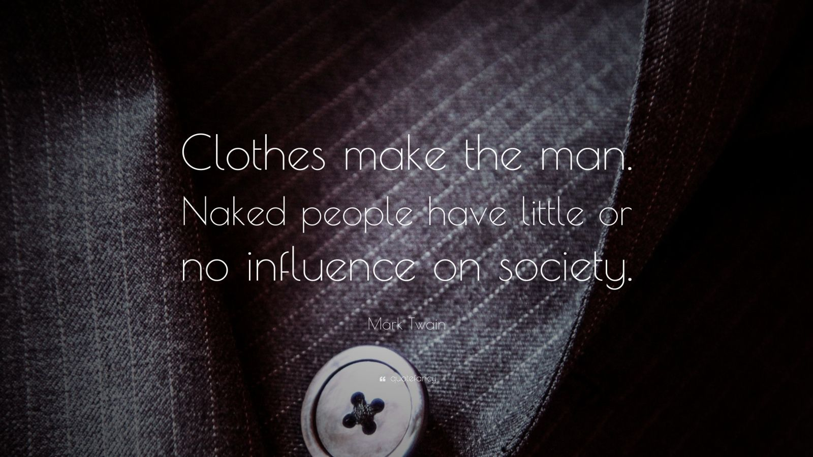 "Mark Twain Quote: ""Clothes make the man. Naked people have little or no influence on society."""