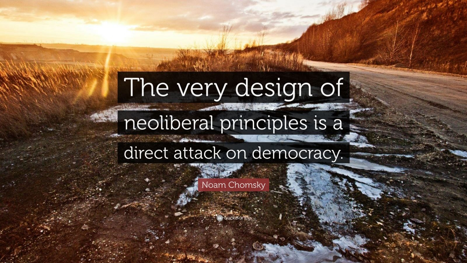 """Noam Chomsky Quote: """"The very design of neoliberal principles is a direct attack on democracy."""""""