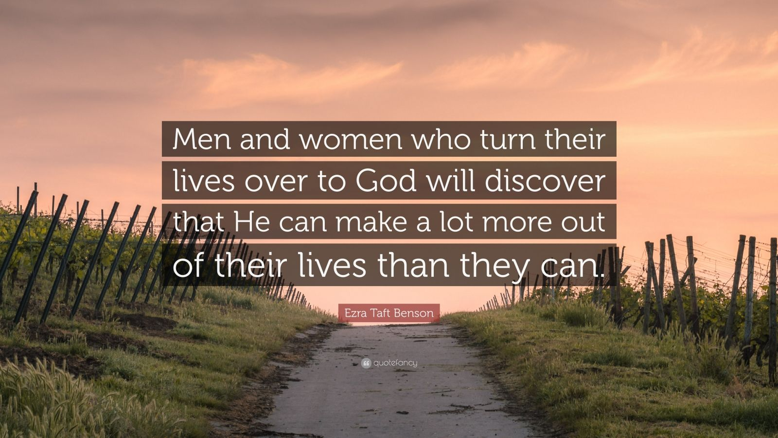"""Ezra Taft Benson Quote: """"Men and women who turn their lives over to God will discover that He can make a lot more out of their lives than they can."""""""