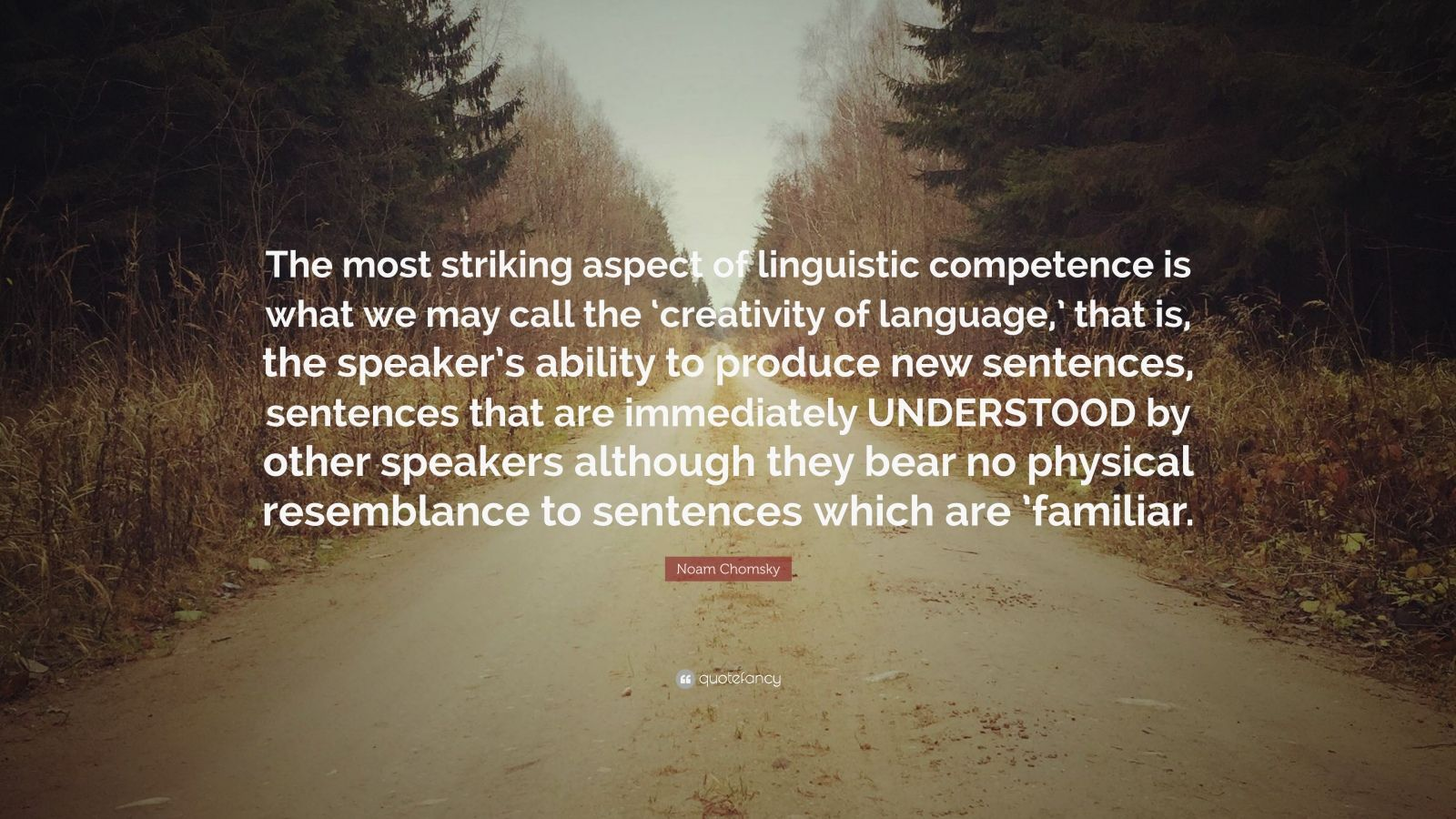 """Noam Chomsky Quote: """"The most striking aspect of linguistic competence is what we may call the 'creativity of language,' that is, the speaker's ability to produce new sentences, sentences that are immediately UNDERSTOOD by other speakers although they bear no physical resemblance to sentences which are 'familiar."""""""
