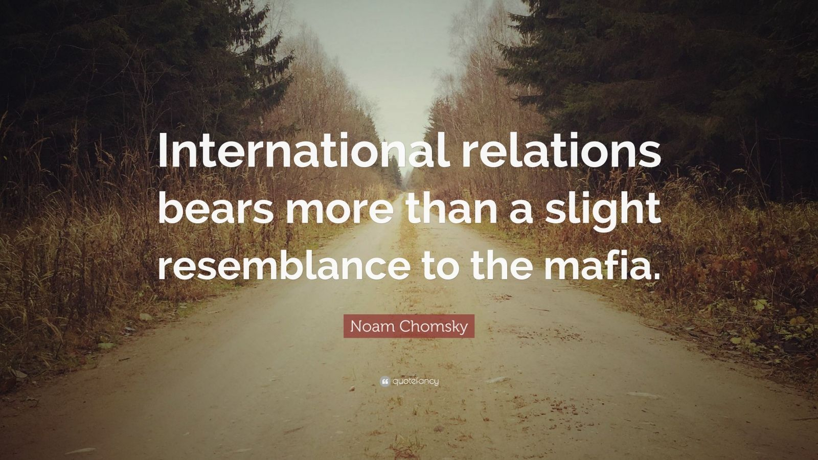 "Noam Chomsky Quote: ""International relations bears more than a slight resemblance to the mafia."""