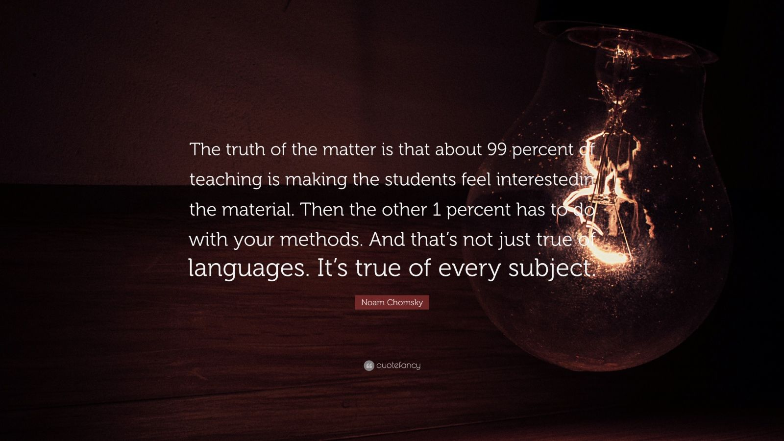"""Noam Chomsky Quote: """"The truth of the matter is that about 99 percent of teaching is making the students feel interestedin the material. Then the other 1 percent has to do with your methods. And that's not just true of languages. It's true of every subject."""""""